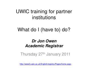 UWIC training for partner institutions What do I (have to) do ? Dr  Jon Owen Academic Registrar