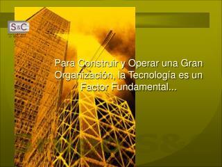 Para Construir y Operar una Gran Organización, la Tecnología es un Factor Fundamental...