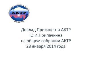 Доклад Президента АКТР Ю.И.Припачкина на общем собрании АКТР 28 января 2014 года