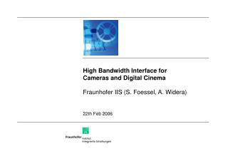 High Bandwidth Interface for Cameras and Digital Cinema Fraunhofer IIS (S. Foessel, A. Widera)