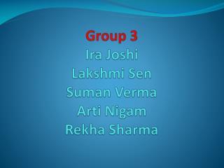 Group 3 Ira Joshi Lakshmi Sen Suman Verma Arti Nigam Rekha  Sharma