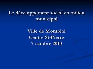 Le développement social en milieu municipal Ville de Montréal Centre St-Pierre 7 octobre 2010