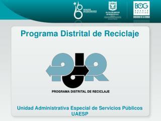 Programa Distrital de Reciclaje Unidad Administrativa Especial de Servicios Públicos UAESP