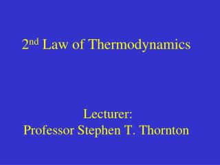 2 nd  Law of Thermodynamics  Lecturer:  Professor Stephen T. Thornton
