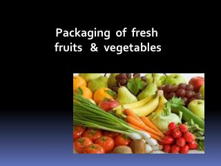 Packaging  of  fresh  fruits   &  vegetables