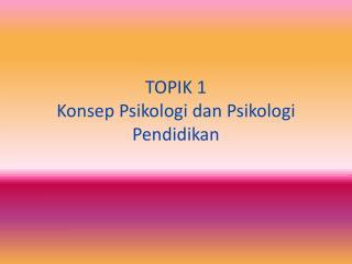 TOPIK 1  Konsep  Psikologi dan Psikologi Pendidikan