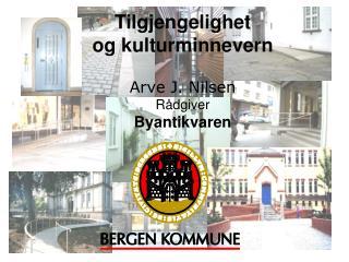 Tilgjengelighet og kulturminnevern Arve J. Nilsen Rådgiver Byantikvaren