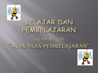 "Belajar dan  pembelajaran dalam materi "" ASAS-ASAS PEMBELAJARAN """