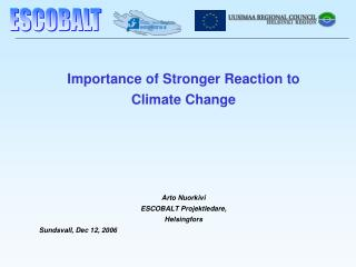 Importance of Stronger Reaction to  Climate Change Arto Nuorkivi  ESCOBALT Projektledare,