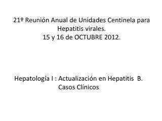 21º Reunión Anual de Unidades Centinela para Hepatitis virales. 15 y 16 de OCTUBRE 2012.