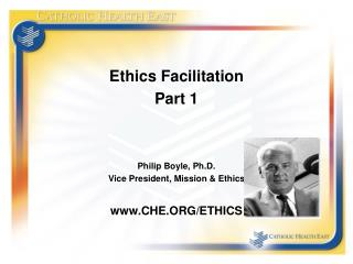 Ethics Facilitation Part 1 Philip Boyle, Ph.D. Vice President, Mission & Ethics CHE.ORG/ETHICS