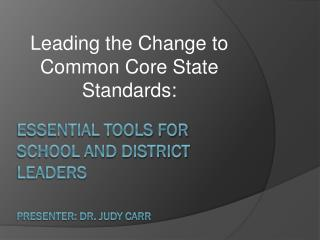 Essential Tools for School and District Leaders Presenter: Dr. Judy Carr