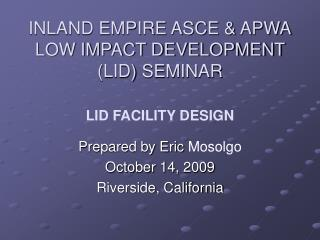 INLAND EMPIRE ASCE & APWA LOW IMPACT DEVELOPMENT (LID) SEMINAR LID FACILITY DESIGN