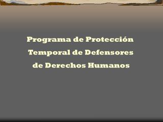 Programa de Protección  Temporal de Defensores  de Derechos Humanos