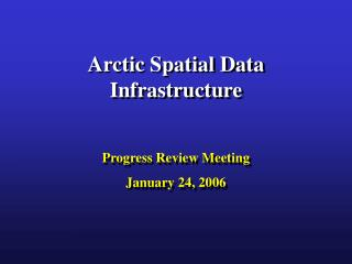 Arctic Spatial Data Infrastructure Progress Review Meeting January 24, 2006