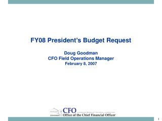 FY08 President's Budget Request Doug Goodman CFO Field Operations Manager February 8, 2007