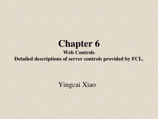 Chapter 6 Web Controls Detailed descriptions of server controls provided by FCL.