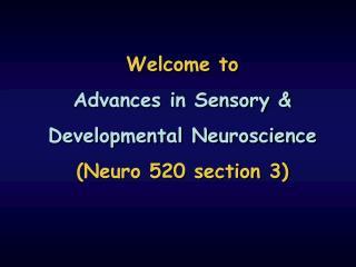 Welcome to Advances in Sensory & Developmental Neuroscience (Neuro 520 section 3)