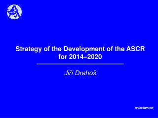 Strategy of the Development of the ASCR  for 2014–2020 Jiří Drahoš