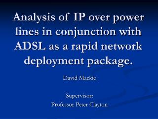 Analysis of IP over power lines in conjunction with ADSL as a rapid network deployment package.