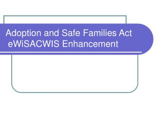 Adoption and Safe Families Act  eWiSACWIS Enhancement