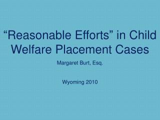 """Reasonable Efforts"" in Child Welfare Placement Cases  Margaret Burt, Esq. Wyoming 2010"