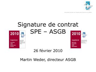 Signature de contrat SPE – ASGB 26 février 2010 Martin Weder, directeur ASGB