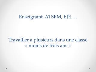 Enseignant , ATSEM, EJE …. Travailler  à plusieurs dans une classe «moins de trois  ans»