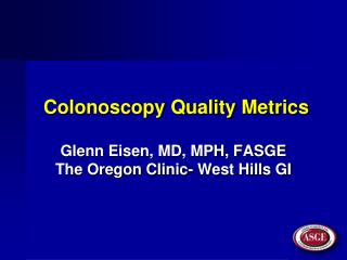 Colonoscopy Quality Metrics Glenn Eisen, MD, MPH, FASGE The Oregon Clinic- West Hills GI