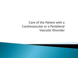 Care of the Patient with a  Cardiovascular or a Peripheral  Vascular Disorder