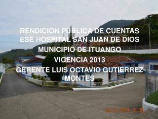 RENDICION PUBLICA DE CUENTAS ESE HOSPITAL SAN JUAN DE DIOS  MUNICIPIO DE ITUANGO VIGENCIA 2013