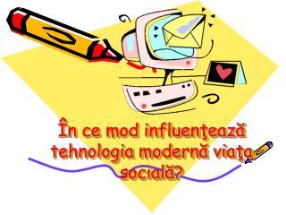 În ce mod influenţează tehnologia modernă viaţa socială?