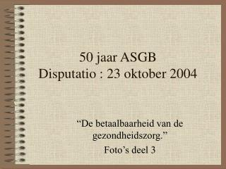 50 jaar ASGB Disputatio : 23 oktober 2004