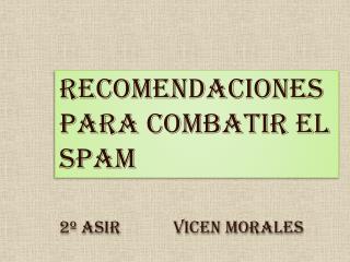 RECOMENDACIONES PARA COMBATIR EL SPAM 2º ASIR             Vicen  Morales