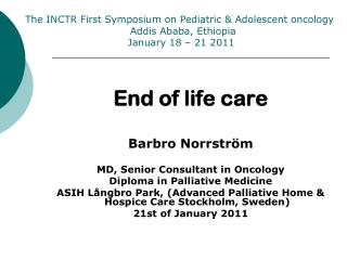 End of life care Barbro Norrström MD, Senior Consultant in Oncology Diploma in Palliative Medicine