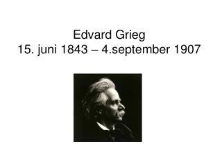 Edvard Grieg 15. juni 1843 – 4.september 1907