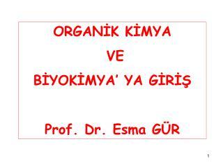 ORGANİK KİMYA  VE  BİYOKİMYA' YA GİRİŞ Prof. Dr. Esma GÜR