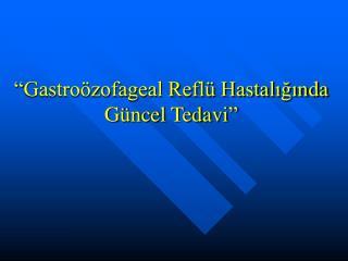 """""""Gastroözofageal Reflü Hastalığında  Güncel Tedavi"""""""
