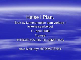 Helse i Plan.  Bruk av kommuneplan som verktøy i folkehelsearbeidet 11. april 2008 Tromsø