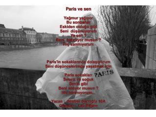 Paris ve sen Yağmur yağıyor Bu sonbahar Eskiden olduğu gibi  Seni  düşünüyorum Ya sen?
