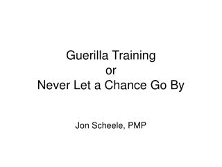 Guerilla Training or Never Let a Chance Go By