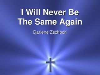 I Will Never Be The Same Again Darlene Zschech