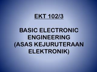 EKT 102/3 BASIC ELECTRONIC ENGINEERING (ASAS KEJURUTERAAN ELEKTRONIK)