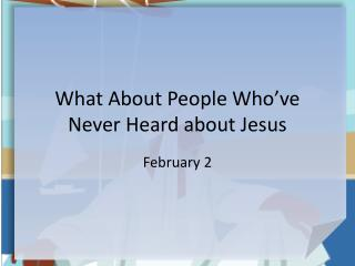 What About People Who�ve Never Heard about Jesus