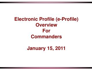 Electronic Profile (e-Profile) Overview For Commanders January 15, 2011