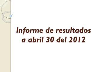 Informe de resultados  a abril 30 del 2012