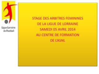 STAGE DES ARBITRES FEMININES  DE LA LIGUE DE LORRAINE SAMEDI 05 AVRIL 2014 AU CENTRE DE FORMATION