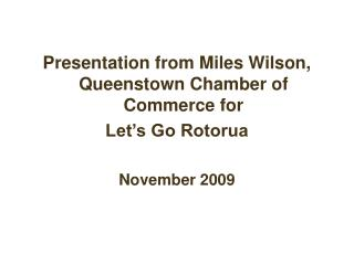 Presentation from Miles Wilson, Queenstown Chamber of Commerce for  Let�s Go Rotorua