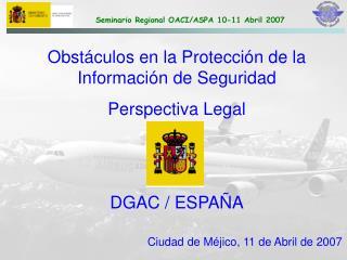 Obstáculos en la Protección de la Información de Seguridad  Perspectiva Legal DGAC / ESPAÑA