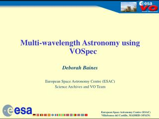 Multi-wavelength Astronomy using VOSpec Deborah Baines European Space Astronomy Centre (ESAC)